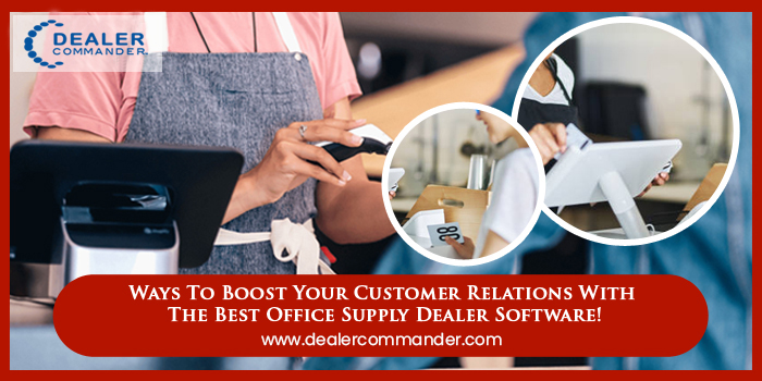 Ways To Boost Your Customer Relations With Office Supply Dealer Software!